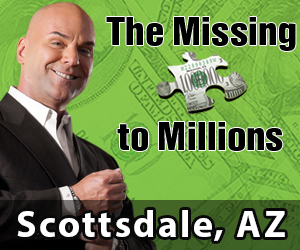 Missing Piece to Millions -May 9th - Registration @ 6p.m.. Event starts a@ 7p.m. - Scottsdale AZ, - DoubleTree Resort - 5401 North Scottsdale Road, Scottsdale, AZ 85250